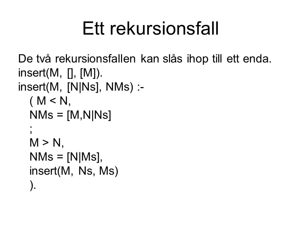 Ett rekursionsfall De två rekursionsfallen kan slås ihop till ett enda. insert(M, [], [M]). insert(M, [N|Ns], NMs) :-